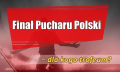 Finał Pucharu Polski - dla kogo trofeum?